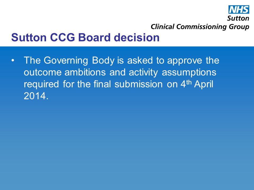 Sutton CCG Board decision The Governing Body is asked to approve the outcome ambitions and activity assumptions required for the final submission on 4