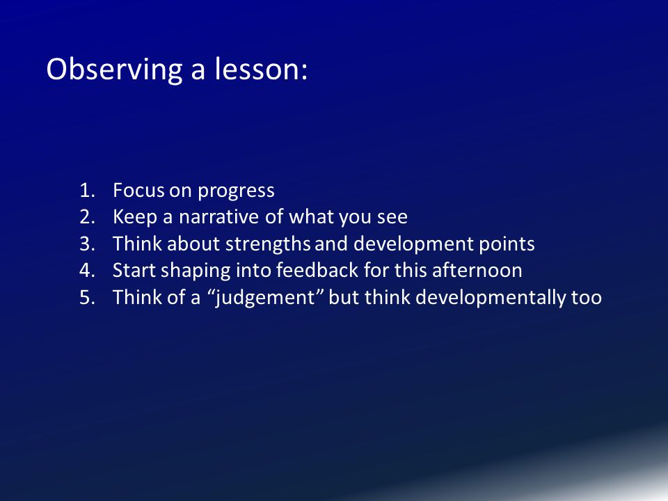 1.Focus on progress 2.Keep a narrative of what you see 3.Think about strengths and development points 4.Start shaping into feedback for this afternoon 5.Think of a judgement but think developmentally too Observing a lesson: