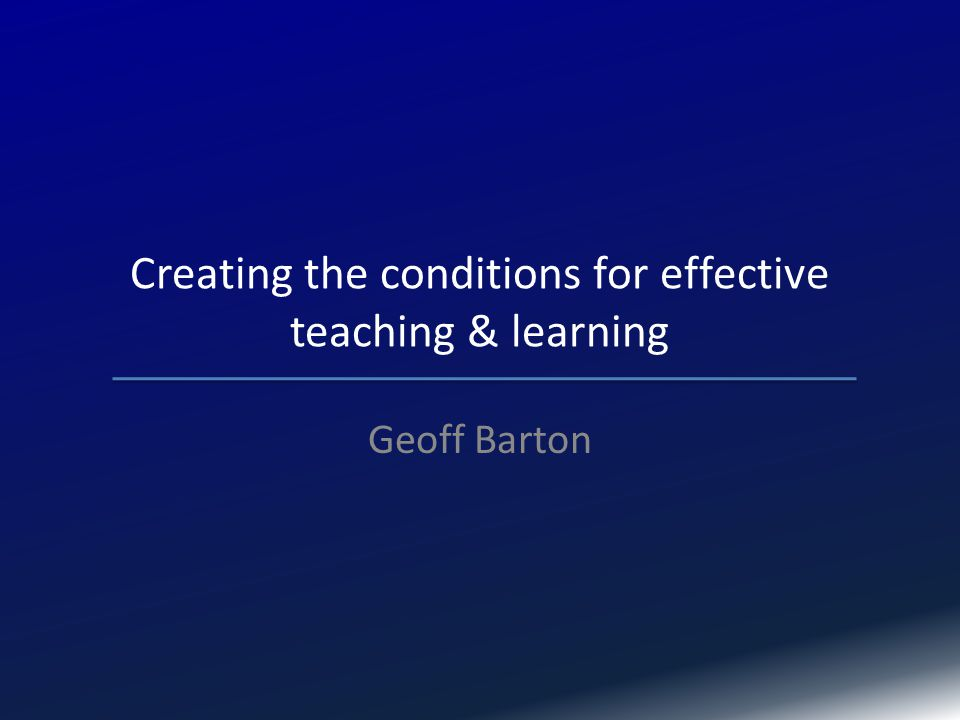 Creating the conditions for effective teaching & learning Geoff Barton