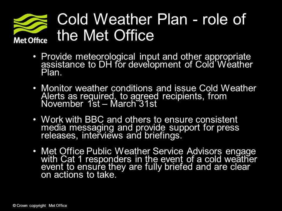 © Crown copyright Met Office Cold Weather Plan - role of the Met Office Provide meteorological input and other appropriate assistance to DH for development of Cold Weather Plan.