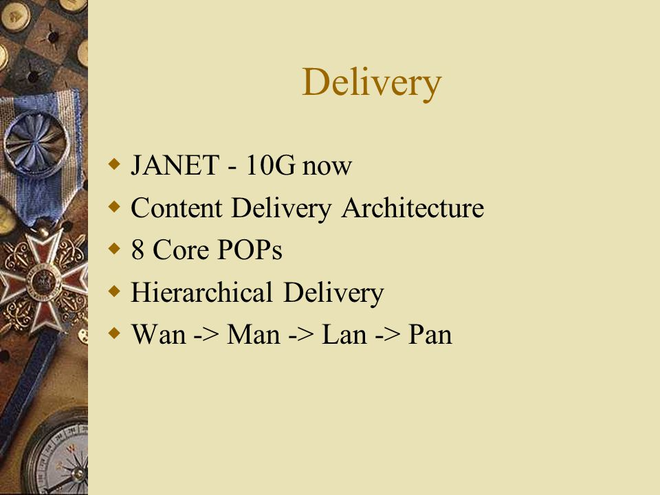 Delivery  JANET - 10G now  Content Delivery Architecture  8 Core POPs  Hierarchical Delivery  Wan -> Man -> Lan -> Pan