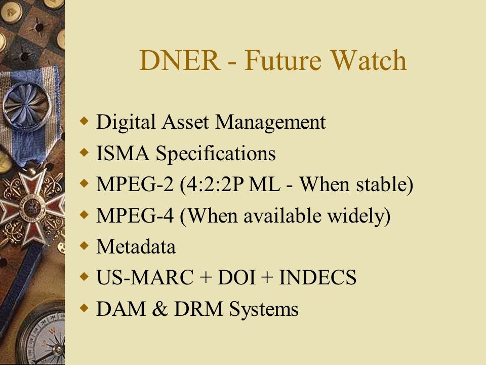 DNER - Future Watch  Digital Asset Management  ISMA Specifications  MPEG-2 (4:2:2P ML - When stable)  MPEG-4 (When available widely)  Metadata  US-MARC + DOI + INDECS  DAM & DRM Systems
