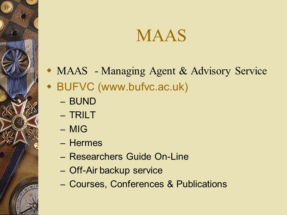 MAAS  MAAS - Managing Agent & Advisory Service  BUFVC (www.bufvc.ac.uk) – BUND – TRILT – MIG – Hermes – Researchers Guide On-Line – Off-Air backup service – Courses, Conferences & Publications