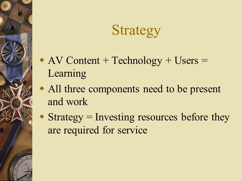 Strategy  AV Content + Technology + Users = Learning  All three components need to be present and work  Strategy = Investing resources before they are required for service