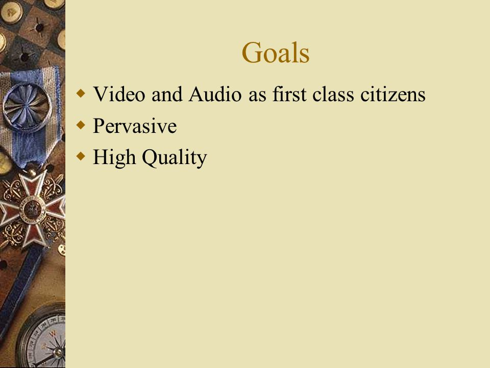 Goals  Video and Audio as first class citizens  Pervasive  High Quality