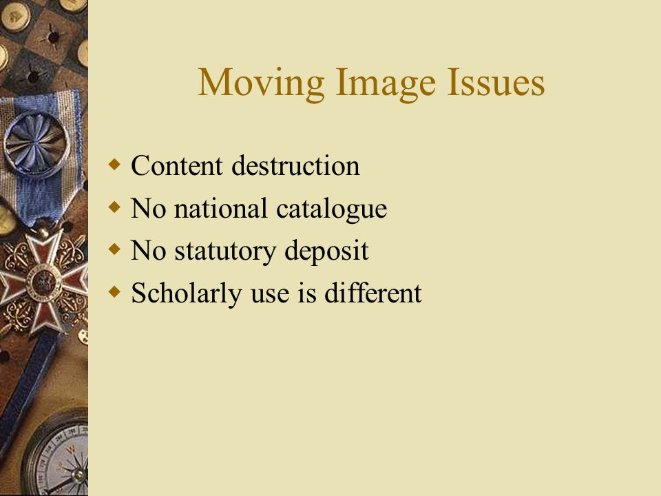 Moving Image Issues  Content destruction  No national catalogue  No statutory deposit  Scholarly use is different