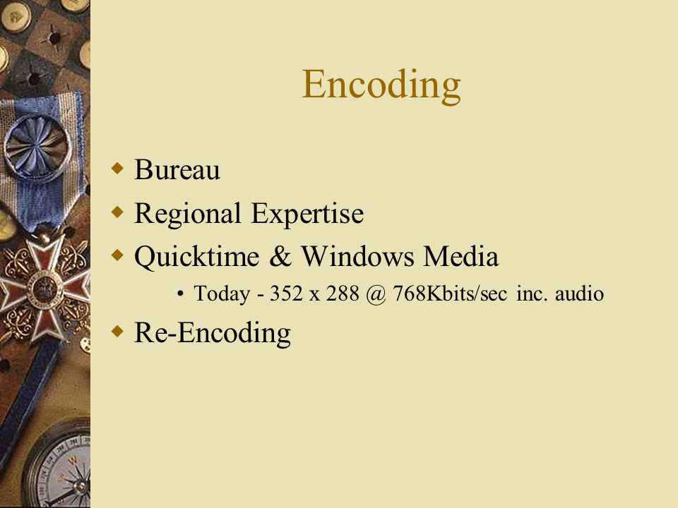Encoding  Bureau  Regional Expertise  Quicktime & Windows Media Today - 352 x 288 @ 768Kbits/sec inc.