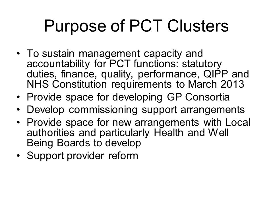Purpose of PCT Clusters To sustain management capacity and accountability for PCT functions: statutory duties, finance, quality, performance, QIPP and NHS Constitution requirements to March 2013 Provide space for developing GP Consortia Develop commissioning support arrangements Provide space for new arrangements with Local authorities and particularly Health and Well Being Boards to develop Support provider reform