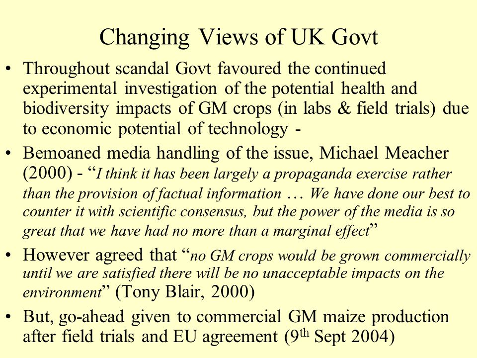 Changing Views of UK Govt Throughout scandal Govt favoured the continued experimental investigation of the potential health and biodiversity impacts o