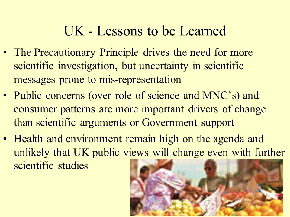 UK - Lessons to be Learned The Precautionary Principle drives the need for more scientific investigation, but uncertainty in scientific messages prone