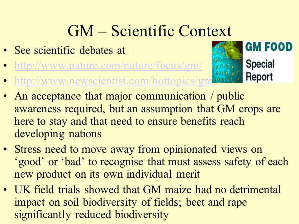 GM – Scientific Context See scientific debates at – http://www.nature.com/nature/focus/gm/ http://www.newscientist.com/hottopics/gm/ An acceptance tha