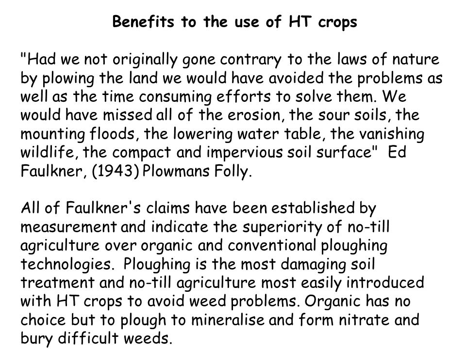 Benefits to the use of HT crops Had we not originally gone contrary to the laws of nature by plowing the land we would have avoided the problems as well as the time consuming efforts to solve them.