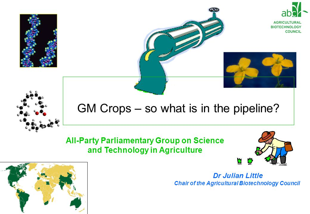 Dr Julian Little Chair of the Agricultural Biotechnology Council All-Party Parliamentary Group on Science and Technology in Agriculture GM Crops – so what is in the pipeline