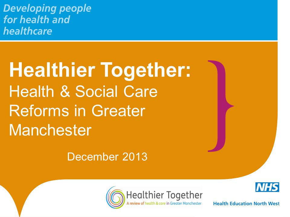 Healthier Together: Health & Social Care Reforms in Greater Manchester December 2013