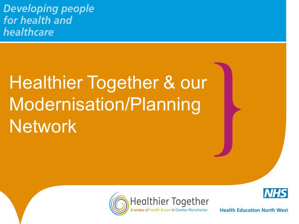 Healthier Together & our Modernisation/Planning Network