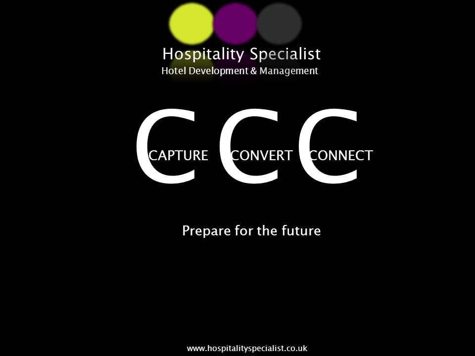 CONVERTCAPTURECONNECT Hospitality Specialist Hotel Development & Management www.hospitalityspecialist.co.uk Prepare for the future CCC