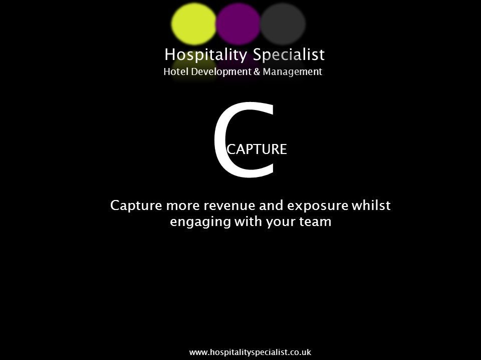 Capture more revenue and exposure whilst engaging with your team CAPTURE Hospitality Specialist Hotel Development & Management www.hospitalityspeciali