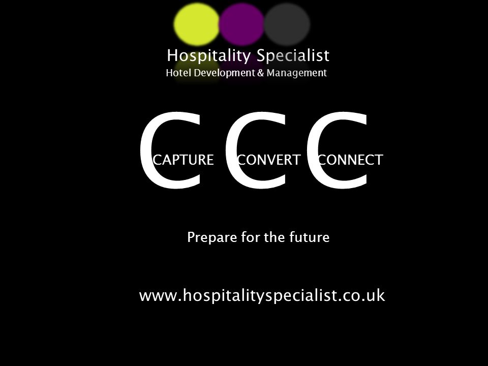 CONVERTCAPTURECONNECT Hospitality Specialist Hotel Development & Management Prepare for the future CCC www.hospitalityspecialist.co.uk