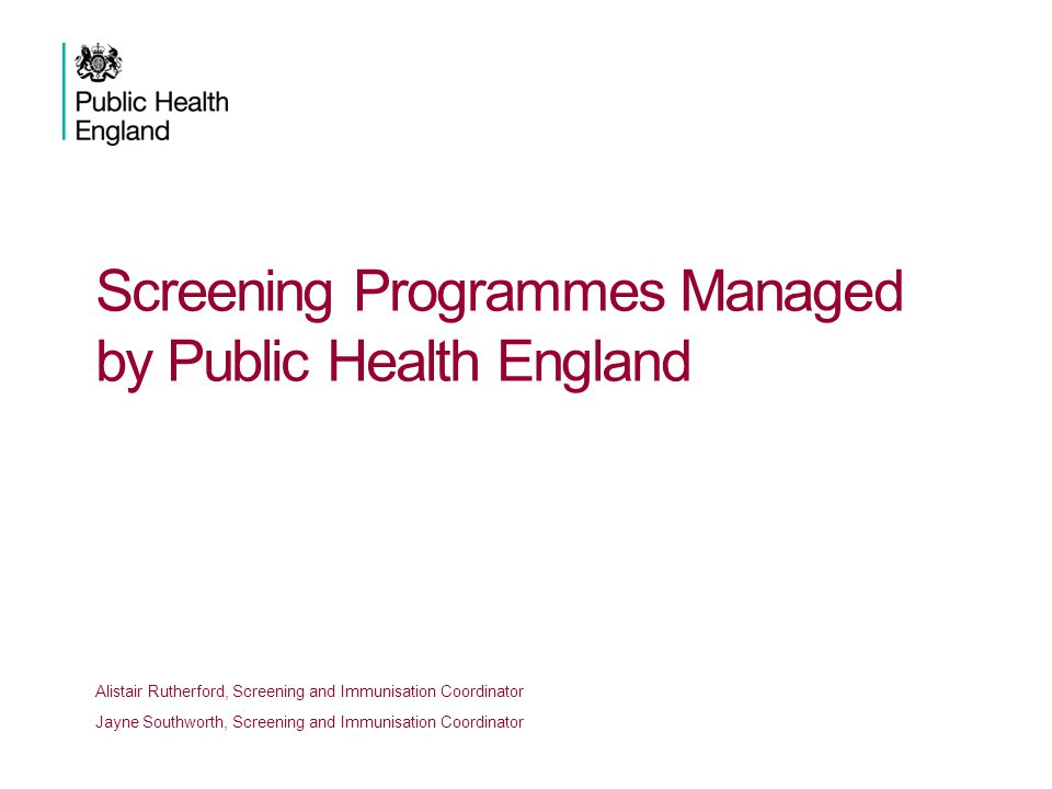 Screening Programmes Managed by Public Health England Alistair Rutherford, Screening and Immunisation Coordinator Jayne Southworth, Screening and Immunisation Coordinator