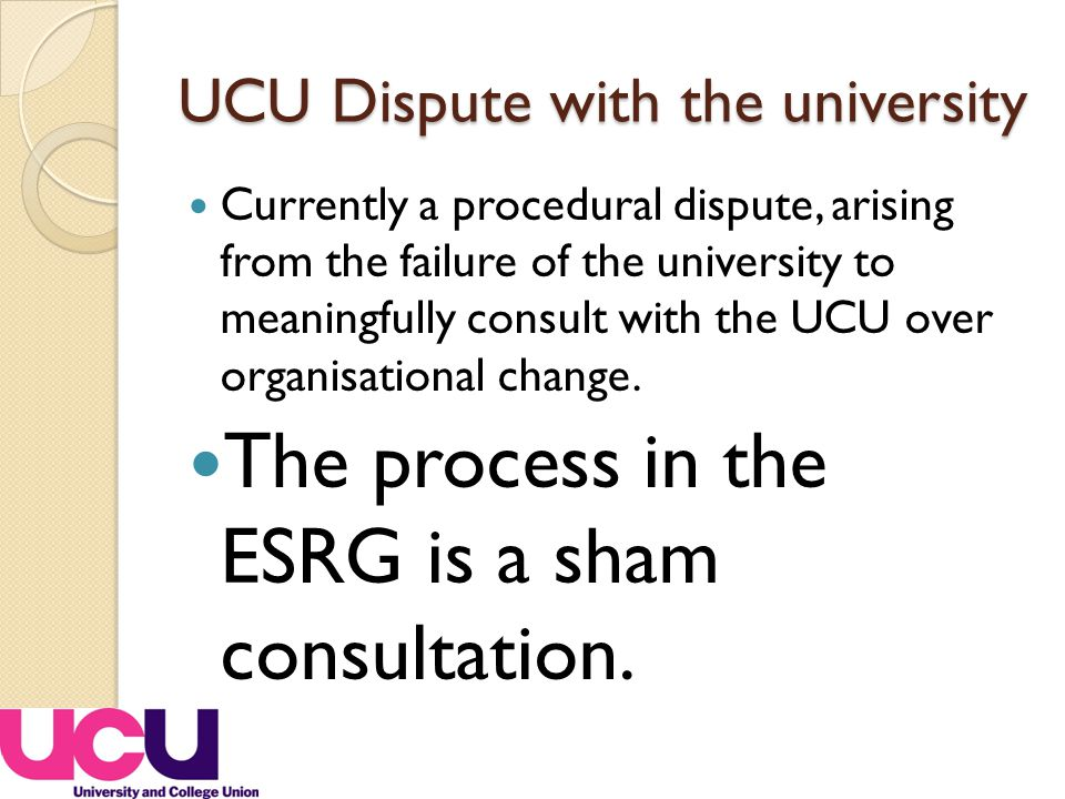 UCU Dispute with the university Currently a procedural dispute, arising from the failure of the university to meaningfully consult with the UCU over organisational change.