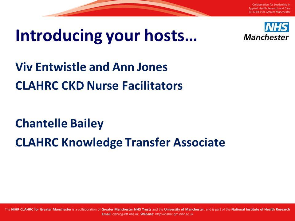 Introducing your hosts… Viv Entwistle and Ann Jones CLAHRC CKD Nurse Facilitators Chantelle Bailey CLAHRC Knowledge Transfer Associate