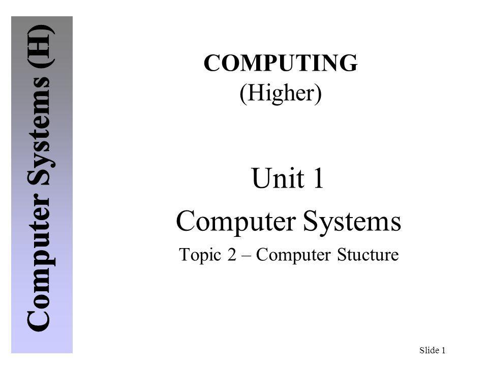 Slide 1 COMPUTING (Higher) Unit 1 Computer Systems Topic 2 – Computer Stucture