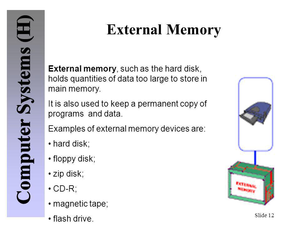 Slide 12 External Memory External memory, such as the hard disk, holds quantities of data too large to store in main memory. It is also used to keep a