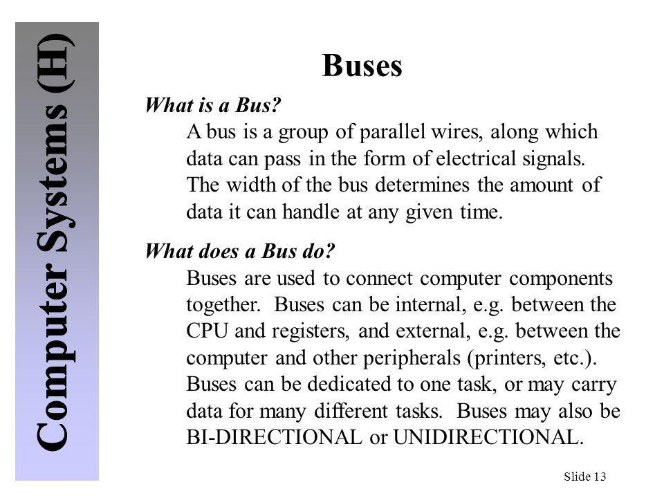 Slide 13 Buses What is a Bus? A bus is a group of parallel wires, along which data can pass in the form of electrical signals. The width of the bus de