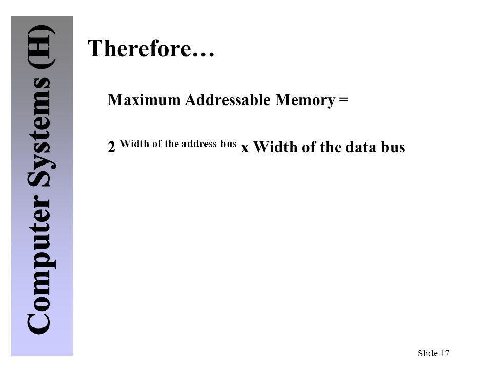 Slide 17 Therefore… Maximum Addressable Memory = 2 Width of the address bus x Width of the data bus