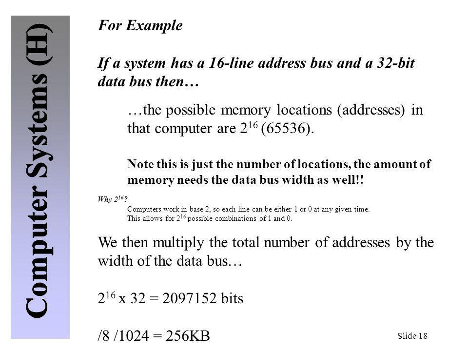 Slide 18 For Example If a system has a 16-line address bus and a 32-bit data bus then… …the possible memory locations (addresses) in that computer are