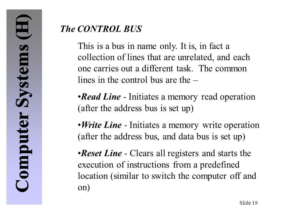Slide 19 The CONTROL BUS This is a bus in name only. It is, in fact a collection of lines that are unrelated, and each one carries out a different tas