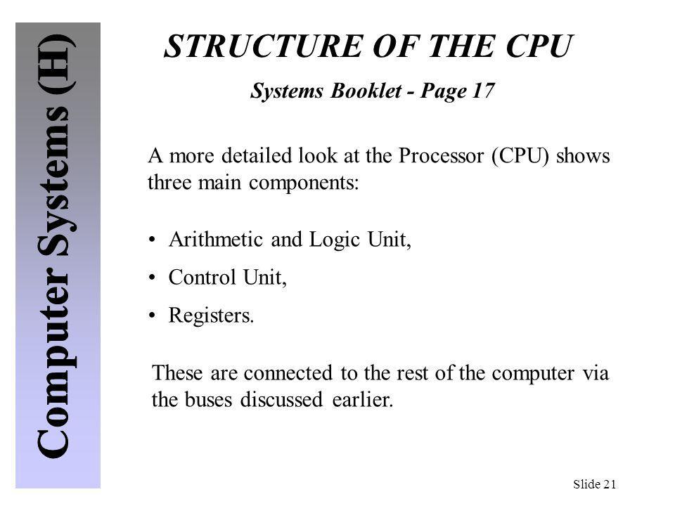 Slide 21 STRUCTURE OF THE CPU Systems Booklet - Page 17 A more detailed look at the Processor (CPU) shows three main components: Arithmetic and Logic