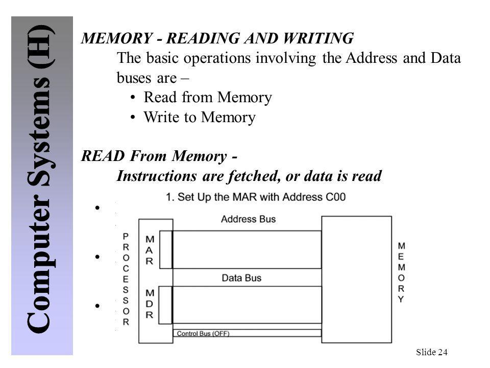 Slide 24 MEMORY - READING AND WRITING The basic operations involving the Address and Data buses are – Read from Memory Write to Memory READ From Memor