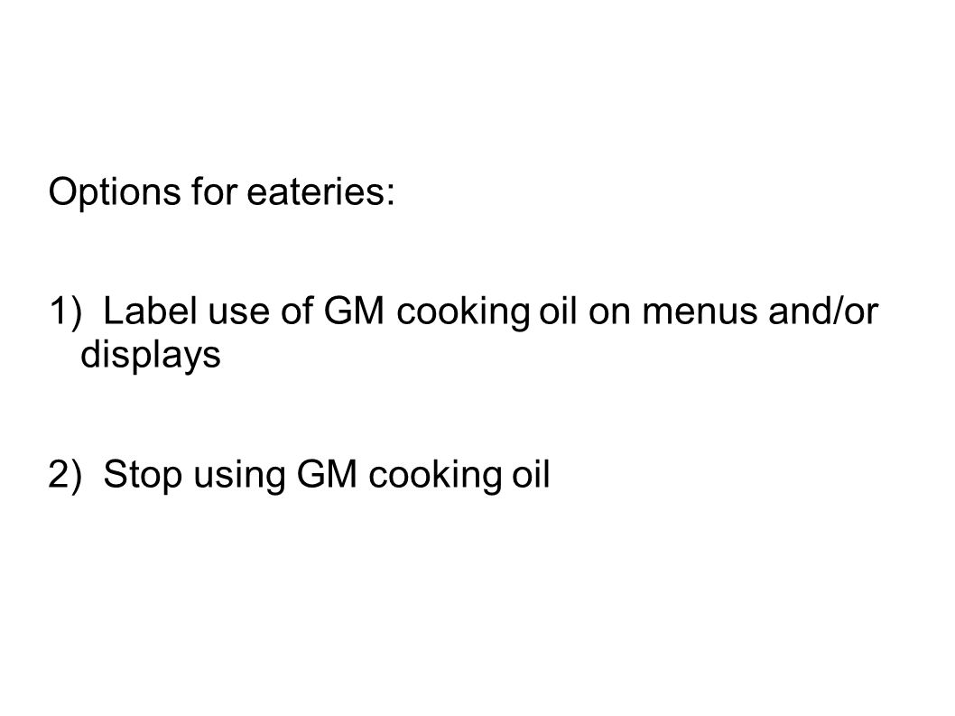 Options for eateries: 1) Label use of GM cooking oil on menus and/or displays 2) Stop using GM cooking oil