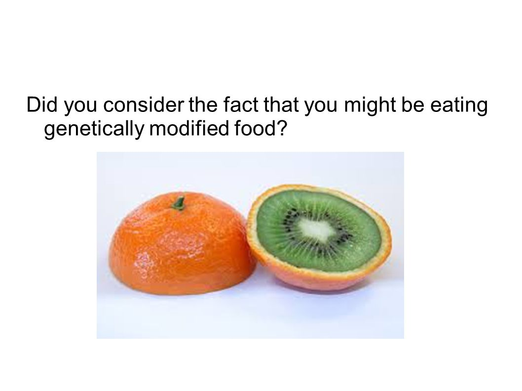 Did you consider the fact that you might be eating genetically modified food