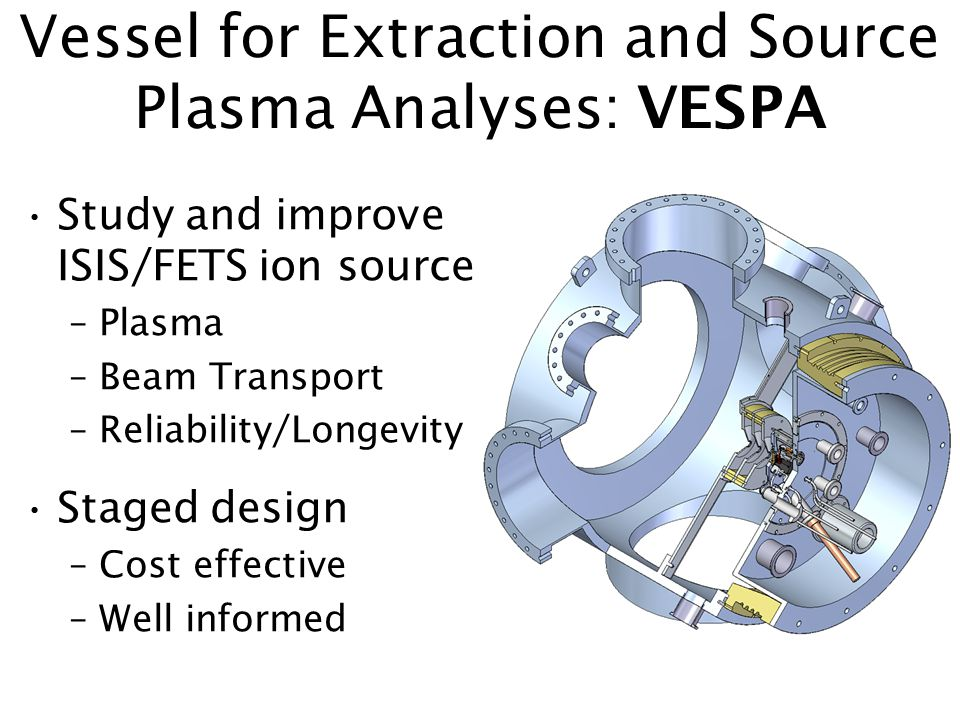 Vessel for Extraction and Source Plasma Analyses: VESPA Study and improve ISIS/FETS ion source –Plasma –Beam Transport –Reliability/Longevity Staged design –Cost effective –Well informed