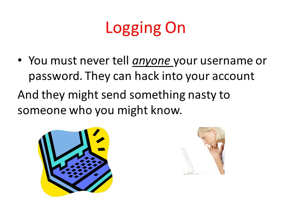 Logging On You must never tell anyone your username or password.