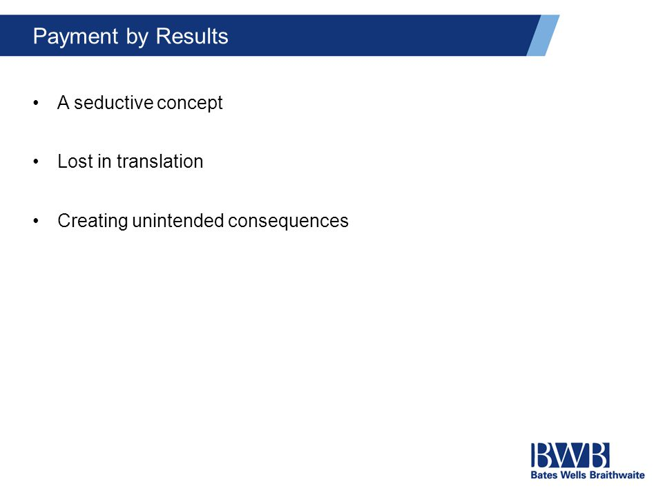 Payment by Results A seductive concept Lost in translation Creating unintended consequences