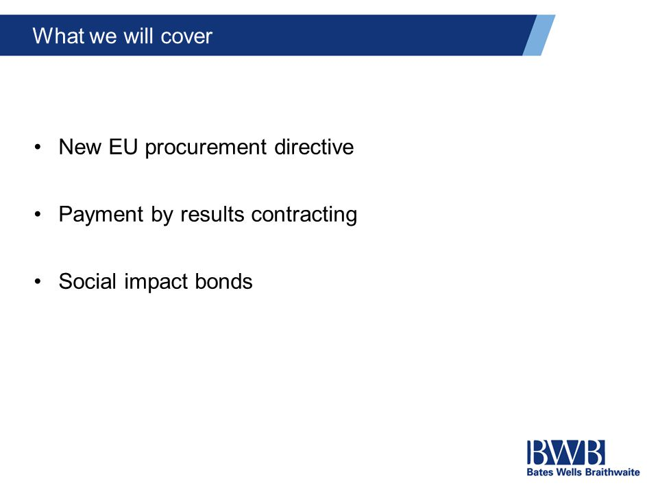 New EU procurement directive Payment by results contracting Social impact bonds What we will cover