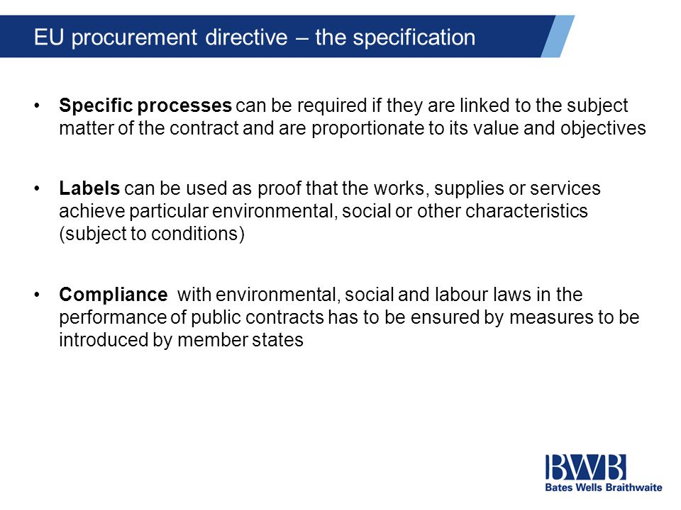 EU procurement directive – the specification Specific processes can be required if they are linked to the subject matter of the contract and are proportionate to its value and objectives Labels can be used as proof that the works, supplies or services achieve particular environmental, social or other characteristics (subject to conditions) Compliance with environmental, social and labour laws in the performance of public contracts has to be ensured by measures to be introduced by member states