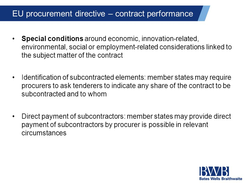 EU procurement directive – contract performance Special conditions around economic, innovation-related, environmental, social or employment-related considerations linked to the subject matter of the contract Identification of subcontracted elements: member states may require procurers to ask tenderers to indicate any share of the contract to be subcontracted and to whom Direct payment of subcontractors: member states may provide direct payment of subcontractors by procurer is possible in relevant circumstances