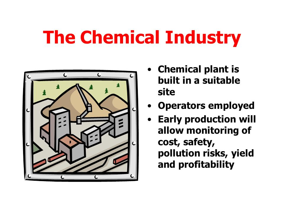 The Chemical Industry The process is now scaled up to go into full scale production.