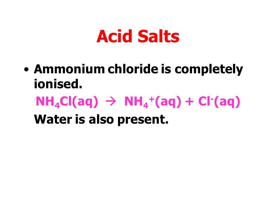 Acid Salts Ammonium chloride is completely ionised. NH 4 Cl(aq)  NH 4 + (aq) + Cl - (aq)
