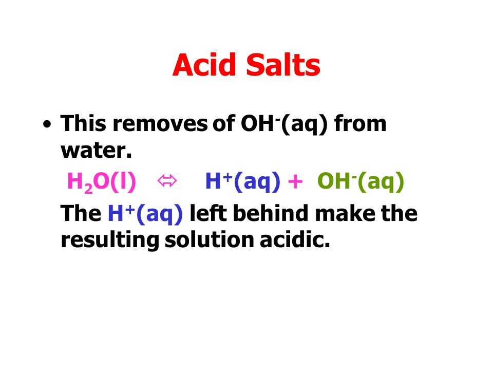 Acid Salts This removes of OH - (aq) from water. H 2 O(l)  H + (aq) + OH - (aq)