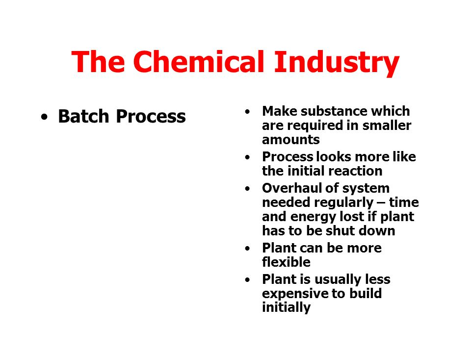The Chemical Industry Continuous Process Used by big industries where large quantities of product are required Requires small workforce Often automated / computer controlled Quality of product checked remotely Energy efficiency usually good Plants expensive to build Plants not flexible