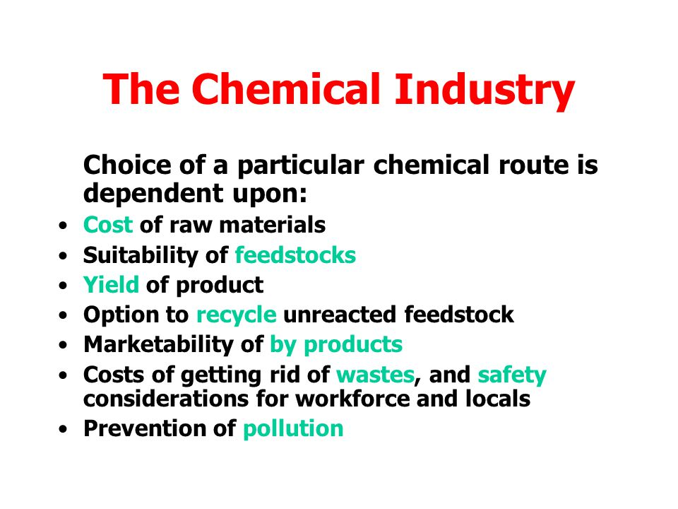 The Chemical Industry Tradition is important – steel making continues in areas where it was set up even if raw materials are no longer available locally Transport options are important