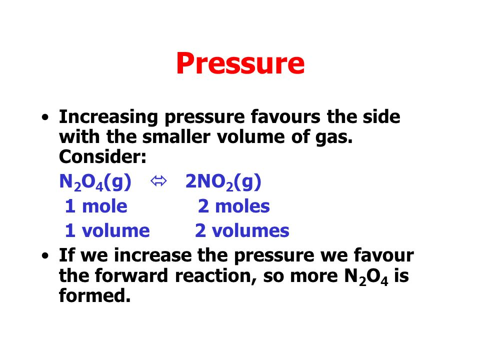 Pressure Increasing pressure means putting the same number of moles in a smaller space.