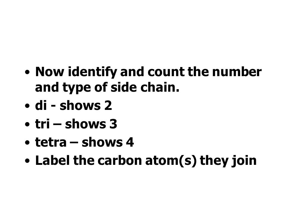 You must now identify any side chains. -CH 3 is methyl -CH 2 CH 3 is ethyl