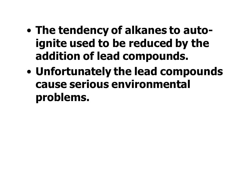 The tendency of alkanes to auto- ignite used to be reduced by the addition of lead compounds.