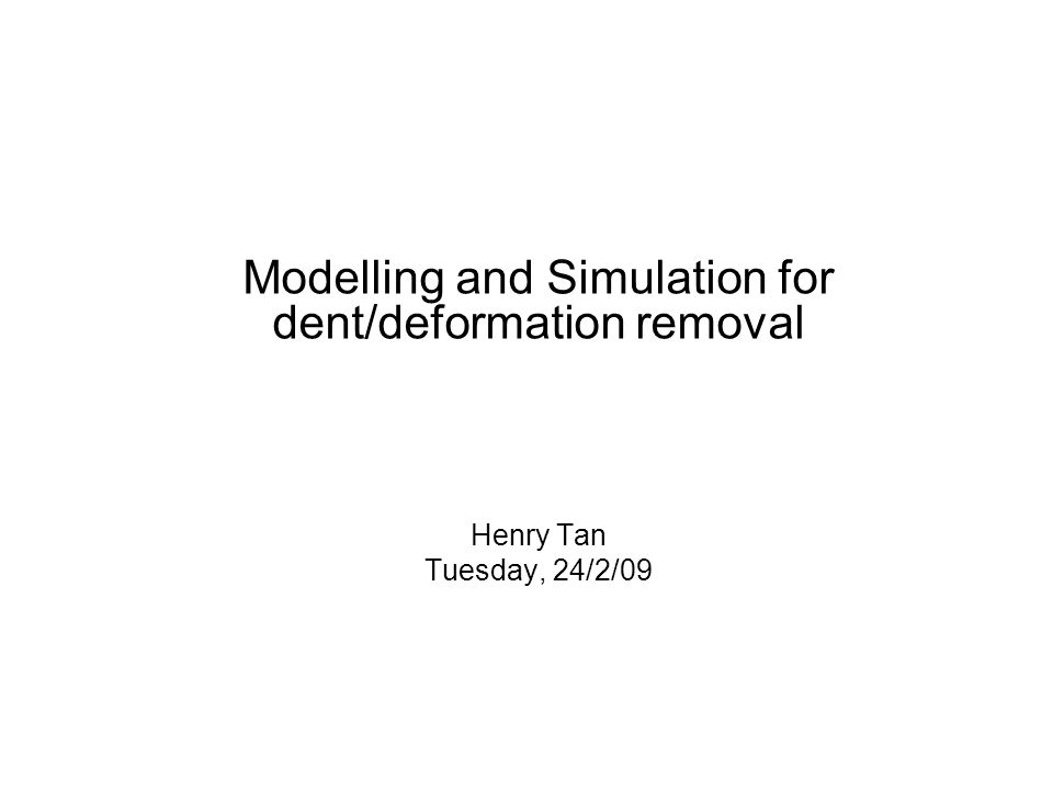 Modelling and Simulation for dent/deformation removal Henry Tan Tuesday, 24/2/09